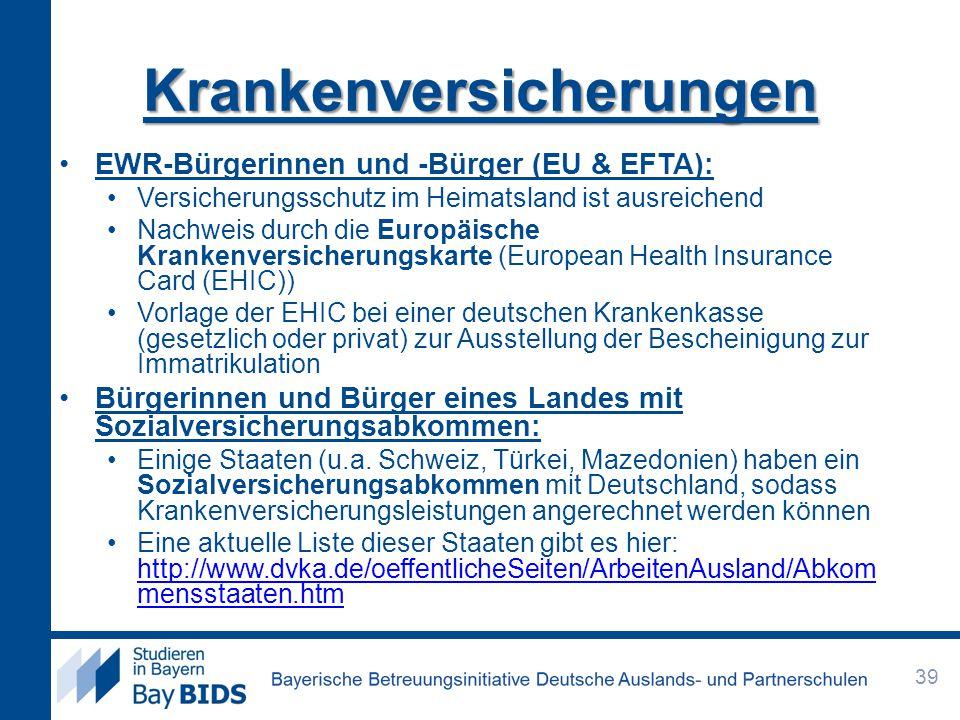 EWR-Bürgerinnen und -Bürger (EU & EFTA): Versicherungsschutz im Heimatsland ist ausreichend Nachweis durch die Europäische Krankenversicherungskarte (European Health Insurance Card (EHIC)) Vorlage der EHIC bei einer deutschen Krankenkasse (gesetzlich oder privat) zur Ausstellung der Bescheinigung zur Immatrikulation Bürgerinnen und Bürger eines Landes mit Sozialversicherungsabkommen: Einige Staaten (u.a.