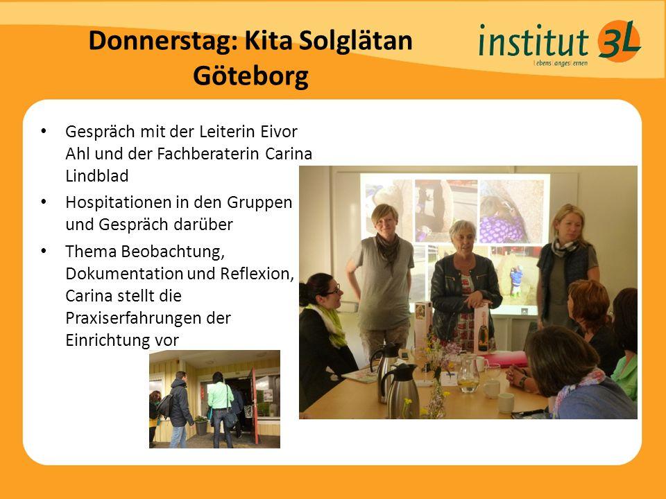 Donnerstag: Kita Solglätan Göteborg Gespräch mit der Leiterin Eivor Ahl und der Fachberaterin Carina Lindblad Hospitationen in den Gruppen und Gespräch darüber Thema Beobachtung, Dokumentation und Reflexion, Carina stellt die Praxiserfahrungen der Einrichtung vor