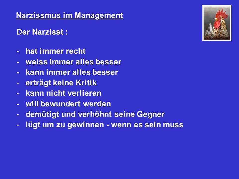 Narzissmus im Management Der Narzisst : -hat immer recht -weiss immer alles besser -kann immer alles besser -erträgt keine Kritik -kann nicht verlieren -will bewundert werden -demütigt und verhöhnt seine Gegner -lügt um zu gewinnen - wenn es sein muss