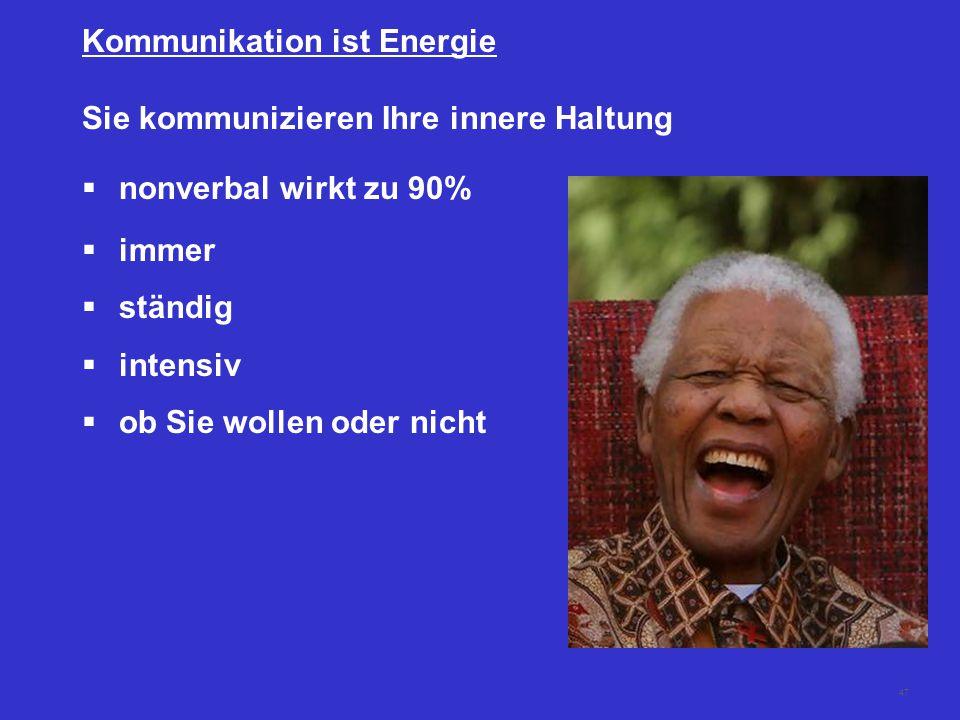 47 Sie kommunizieren Ihre innere Haltung  nonverbal wirkt zu 90%  immer  ständig  intensiv  ob Sie wollen oder nicht Kommunikation ist Energie