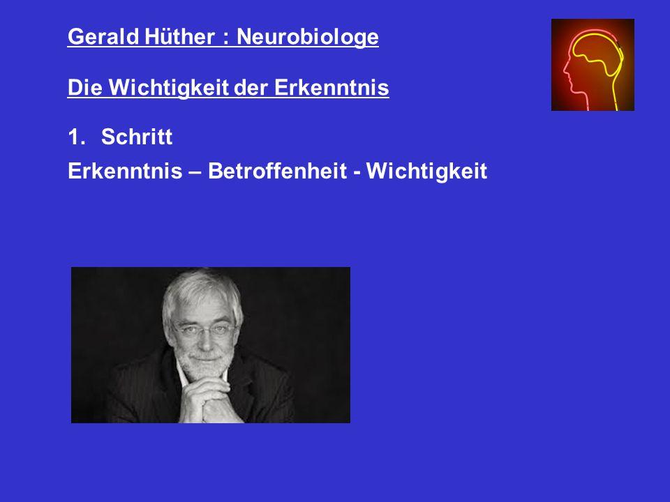 Gerald Hüther : Neurobiologe Die Wichtigkeit der Erkenntnis 1.Schritt Erkenntnis – Betroffenheit - Wichtigkeit