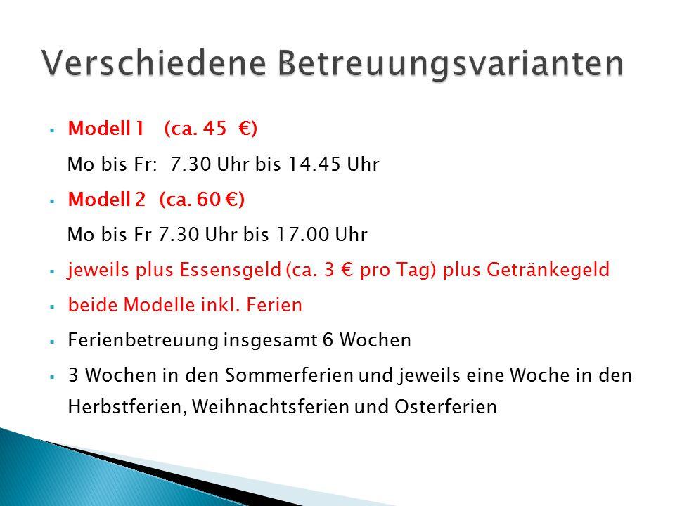  Modell 1 (ca. 45 €) Mo bis Fr: 7.30 Uhr bis 14.45 Uhr  Modell 2 (ca. 60 €) Mo bis Fr 7.30 Uhr bis 17.00 Uhr  jeweils plus Essensgeld (ca. 3 € pro