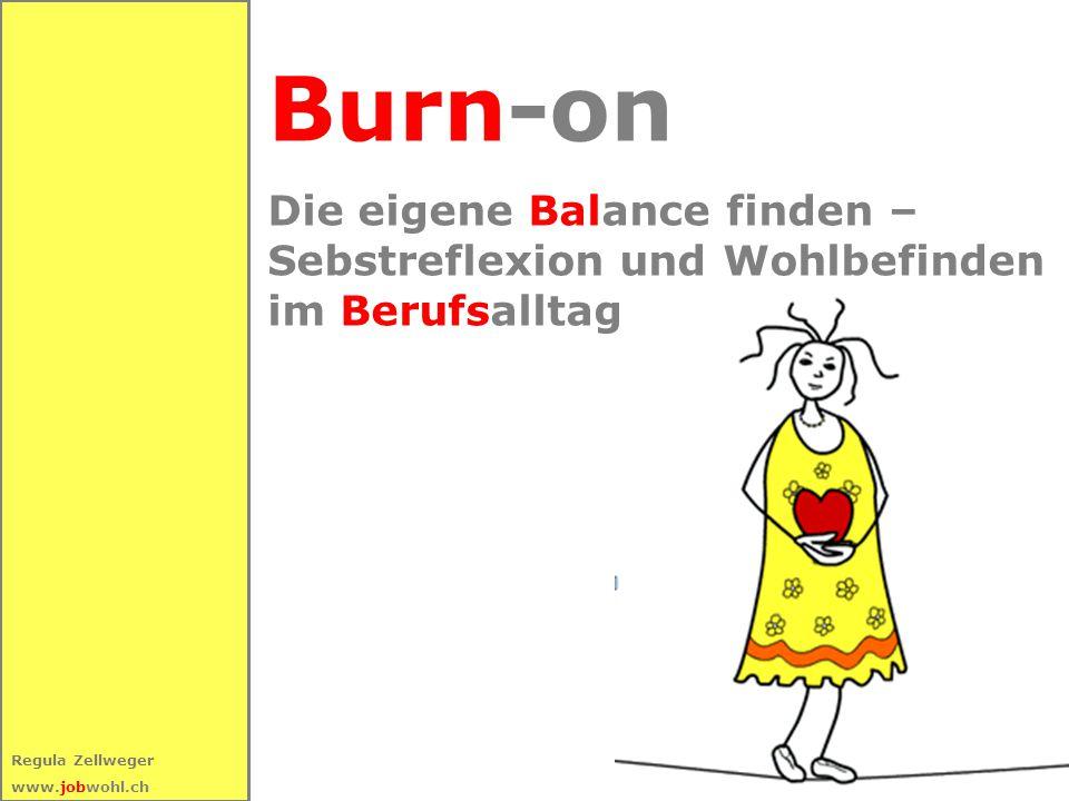 1 Regula Zellweger www.jobwohl.ch Burn-on Die eigene Balance finden – Sebstreflexion und Wohlbefinden im Berufsalltag