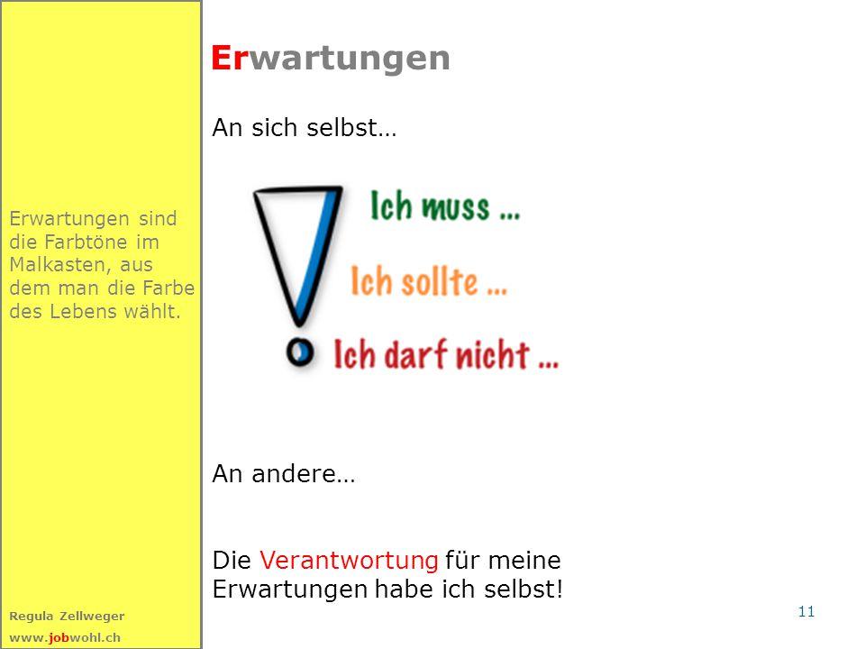 11 Regula Zellweger www.jobwohl.ch Erwartungen sind die Farbtöne im Malkasten, aus dem man die Farbe des Lebens wählt. Erwartungen An sich selbst… An