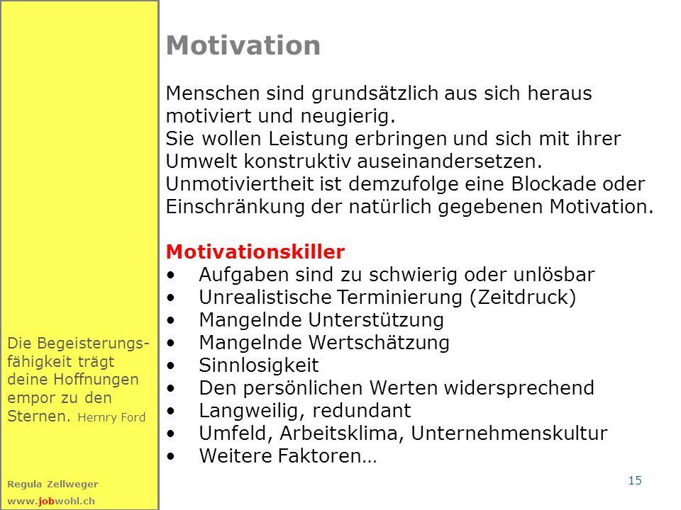 15 Regula Zellweger www.jobwohl.ch Die Begeisterungs- fähigkeit trägt deine Hoffnungen empor zu den Sternen. Hernry Ford Motivation Menschen sind grun