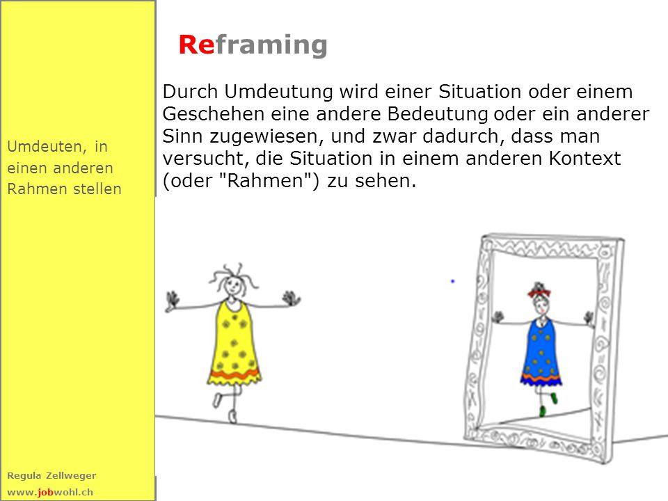 19 Regula Zellweger www.jobwohl.ch Umdeuten, in einen anderen Rahmen stellen Reframing Durch Umdeutung wird einer Situation oder einem Geschehen eine andere Bedeutung oder ein anderer Sinn zugewiesen, und zwar dadurch, dass man versucht, die Situation in einem anderen Kontext (oder Rahmen ) zu sehen.