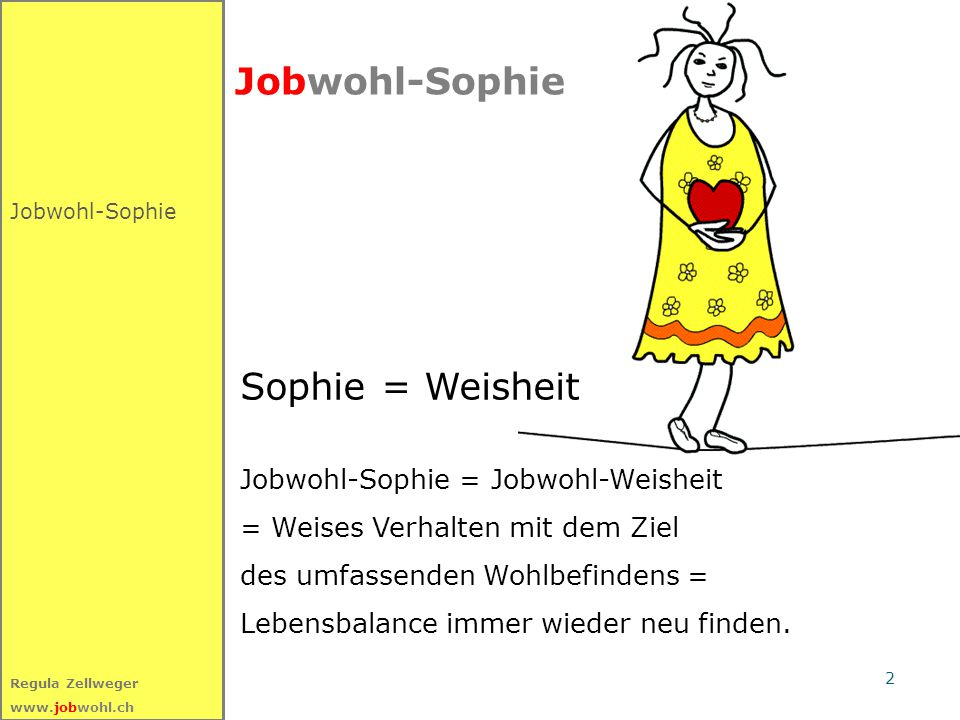2 Regula Zellweger www.jobwohl.ch Jobwohl-Sophie Sophie = Weisheit Jobwohl-Sophie = Jobwohl-Weisheit = Weises Verhalten mit dem Ziel des umfassenden Wohlbefindens = Lebensbalance immer wieder neu finden.