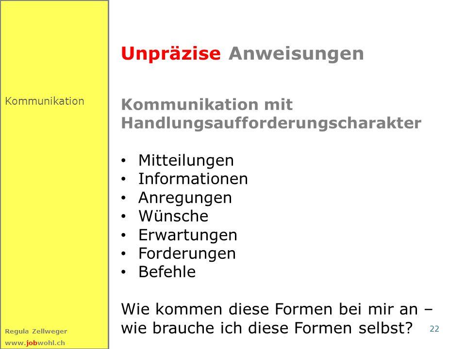22 Regula Zellweger www.jobwohl.ch Kommunikation Unpräzise Anweisungen Kommunikation mit Handlungsaufforderungscharakter Mitteilungen Informationen An