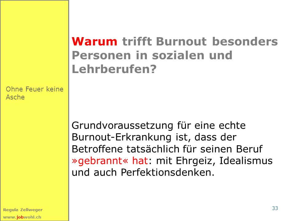 33 Regula Zellweger www.jobwohl.ch Warum trifft Burnout besonders Personen in sozialen und Lehrberufen? Ohne Feuer keine Asche Grundvoraussetzung für