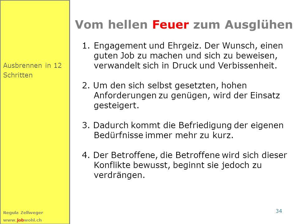34 Regula Zellweger www.jobwohl.ch Ausbrennen in 12 Schritten Vom hellen Feuer zum Ausglühen 1.Engagement und Ehrgeiz. Der Wunsch, einen guten Job zu
