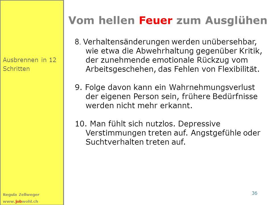 36 Regula Zellweger www.jobwohl.ch Ausbrennen in 12 Schritten Vom hellen Feuer zum Ausglühen 8. Verhaltensänderungen werden unübersehbar, wie etwa die