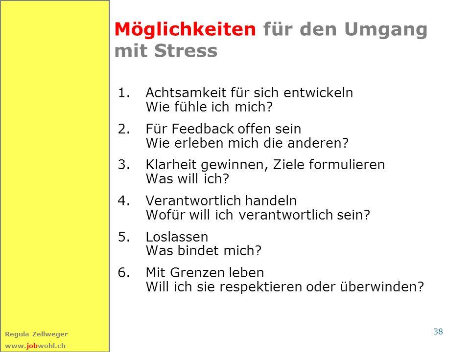 38 Regula Zellweger www.jobwohl.ch Möglichkeiten für den Umgang mit Stress 1.Achtsamkeit für sich entwickeln Wie fühle ich mich? 2. Für Feedback offen