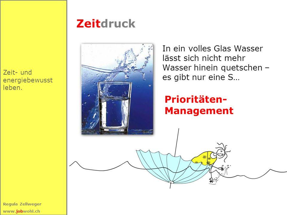 41 Regula Zellweger www.jobwohl.ch Zeitdruck Zeit- und energiebewusst leben. In ein volles Glas Wasser lässt sich nicht mehr Wasser hinein quetschen –