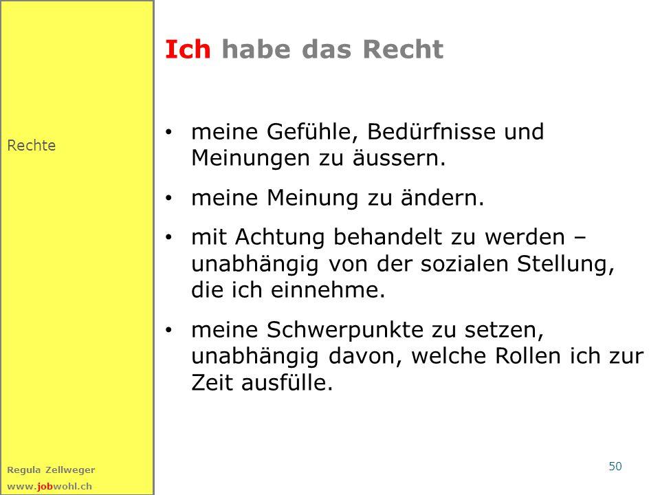 50 Regula Zellweger www.jobwohl.ch Ich habe das Recht meine Gefühle, Bedürfnisse und Meinungen zu äussern. meine Meinung zu ändern. mit Achtung behand