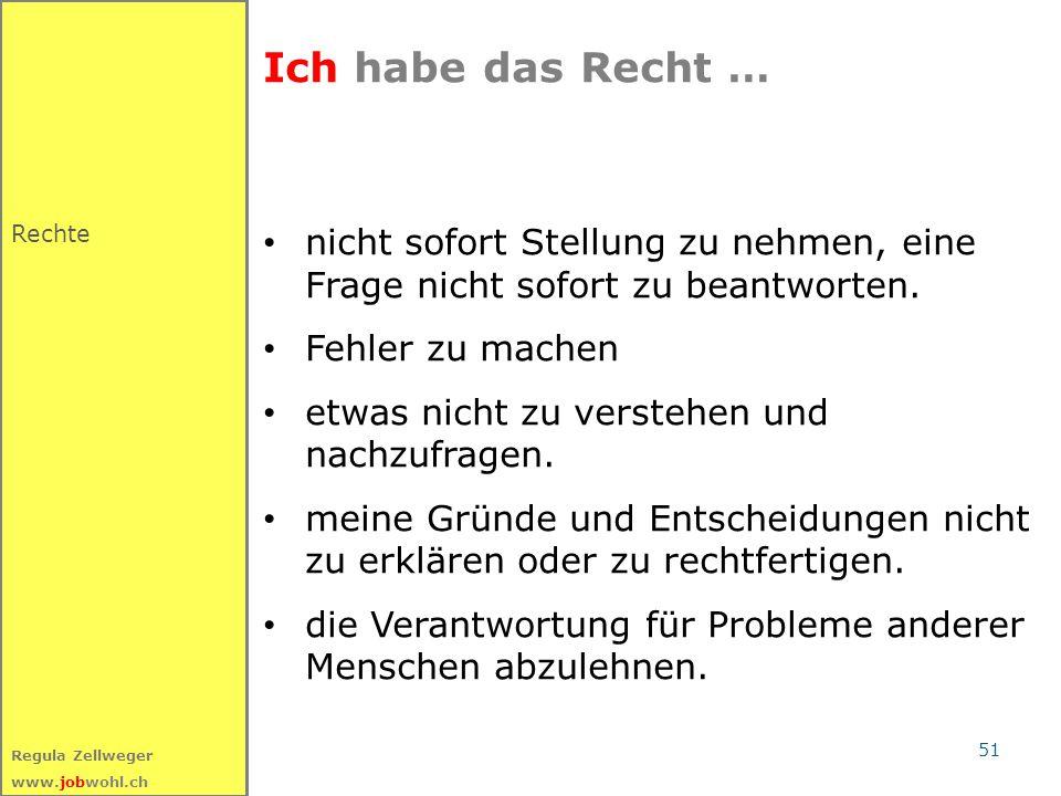 51 Regula Zellweger www.jobwohl.ch Ich habe das Recht … nicht sofort Stellung zu nehmen, eine Frage nicht sofort zu beantworten. Fehler zu machen etwa