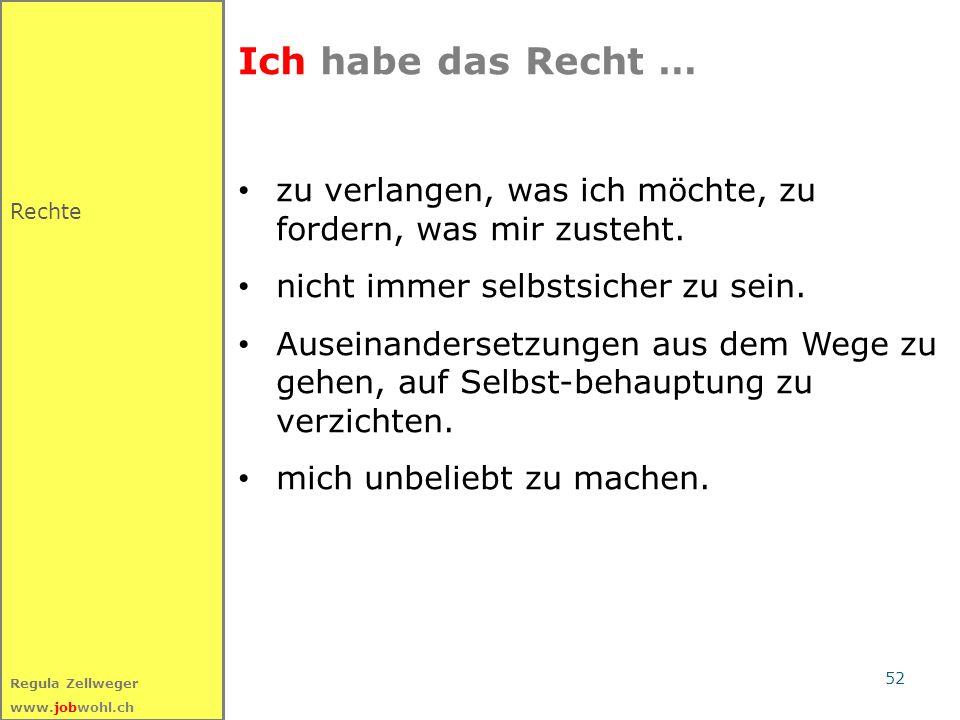 52 Regula Zellweger www.jobwohl.ch Ich habe das Recht … zu verlangen, was ich möchte, zu fordern, was mir zusteht.