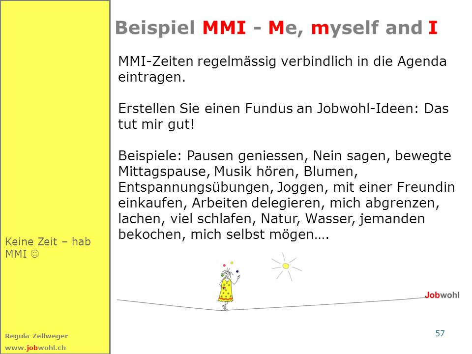 57 Regula Zellweger www.jobwohl.ch Keine Zeit – hab MMI Beispiel MMI - Me, myself and I MMI-Zeiten regelmässig verbindlich in die Agenda eintragen. Er