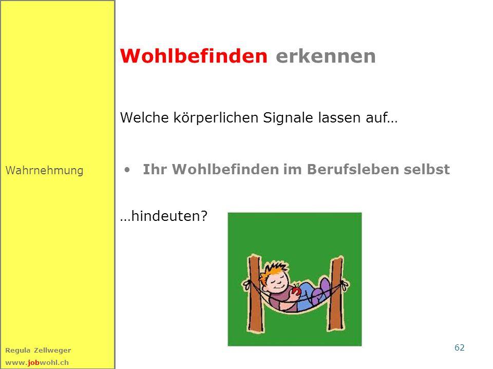62 Regula Zellweger www.jobwohl.ch Wahrnehmung Wohlbefinden erkennen Welche körperlichen Signale lassen auf… …hindeuten? Ihr Wohlbefinden im Berufsleb