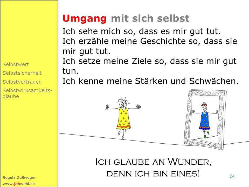 64 Regula Zellweger www.jobwohl.ch Umgang mit sich selbst Selbstwert Selbstsicherheit Selbstvertrauen Selbstwirksamkeits- glaube Ich sehe mich so, dass es mir gut tut.