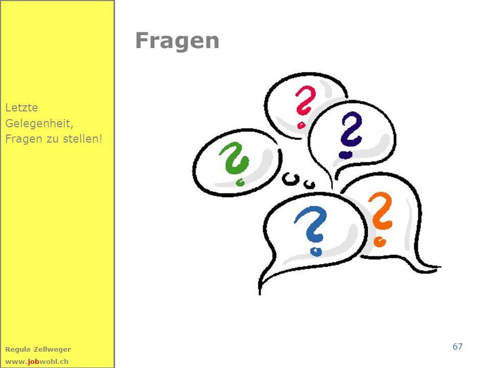 67 Regula Zellweger www.jobwohl.ch Fragen Letzte Gelegenheit, Fragen zu stellen!