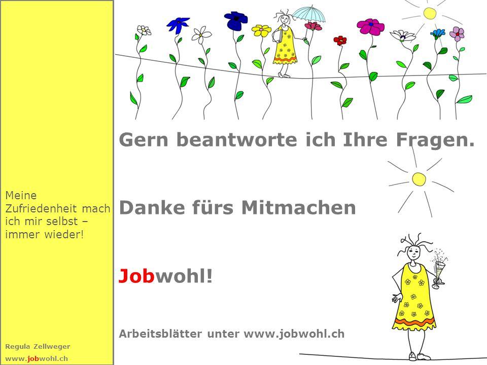 69 Regula Zellweger www.jobwohl.ch Gern beantworte ich Ihre Fragen. Danke fürs Mitmachen Jobwohl! Arbeitsblätter unter www.jobwohl.ch Meine Zufriedenh