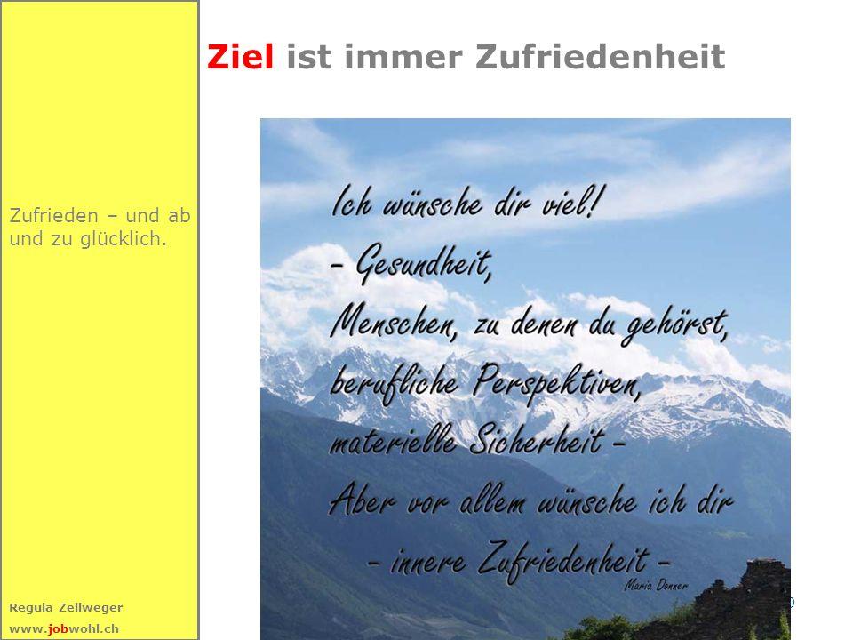9 Regula Zellweger www.jobwohl.ch Zufrieden – und ab und zu glücklich. Ziel ist immer Zufriedenheit