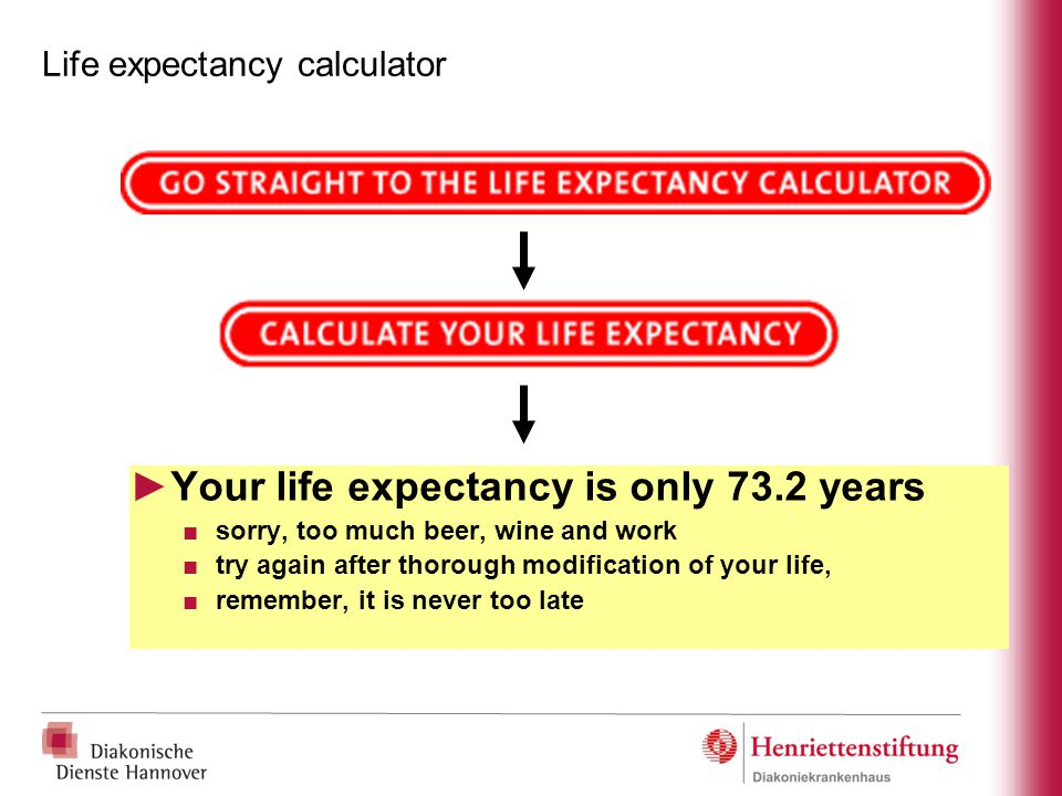 Life expectancy calculator ►Your life expectancy is only 73.2 years ■sorry, too much beer, wine and work ■try again after thorough modification of you