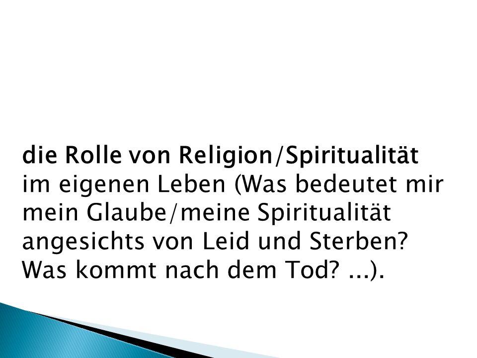 die Rolle von Religion/Spiritualität im eigenen Leben (Was bedeutet mir mein Glaube/meine Spiritualität angesichts von Leid und Sterben? Was kommt nac