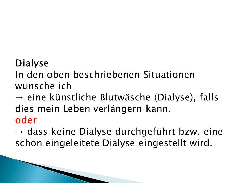 Dialyse In den oben beschriebenen Situationen wünsche ich → eine künstliche Blutwäsche (Dialyse), falls dies mein Leben verlängern kann. oder → dass k