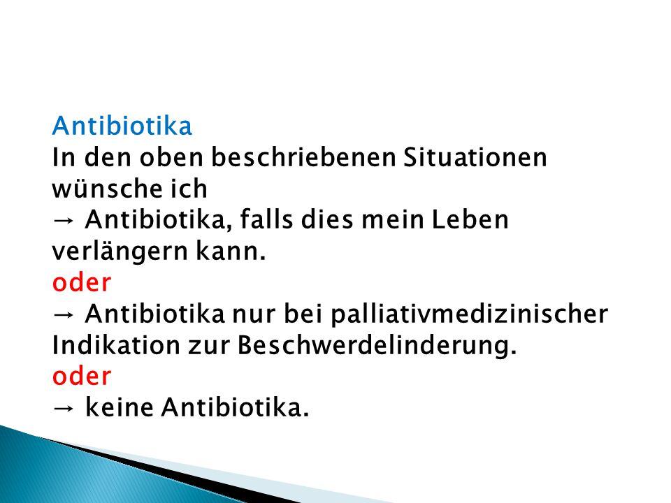 Antibiotika In den oben beschriebenen Situationen wünsche ich → Antibiotika, falls dies mein Leben verlängern kann. oder → Antibiotika nur bei palliat