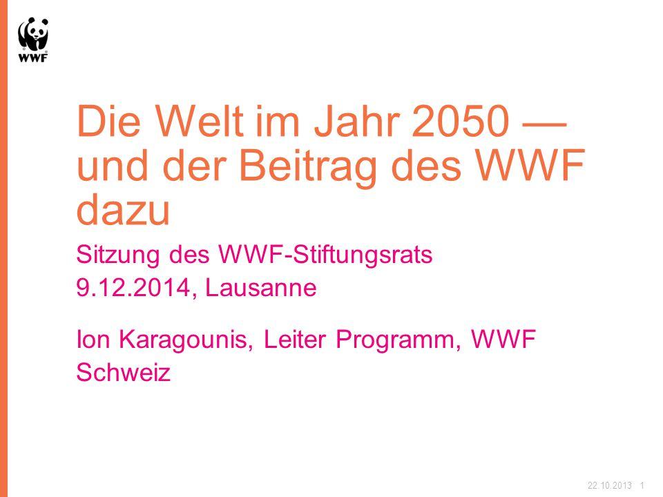 Die Welt im Jahr 2050 — und der Beitrag des WWF dazu Sitzung des WWF-Stiftungsrats 9.12.2014, Lausanne Ion Karagounis, Leiter Programm, WWF Schweiz 22.10.20131