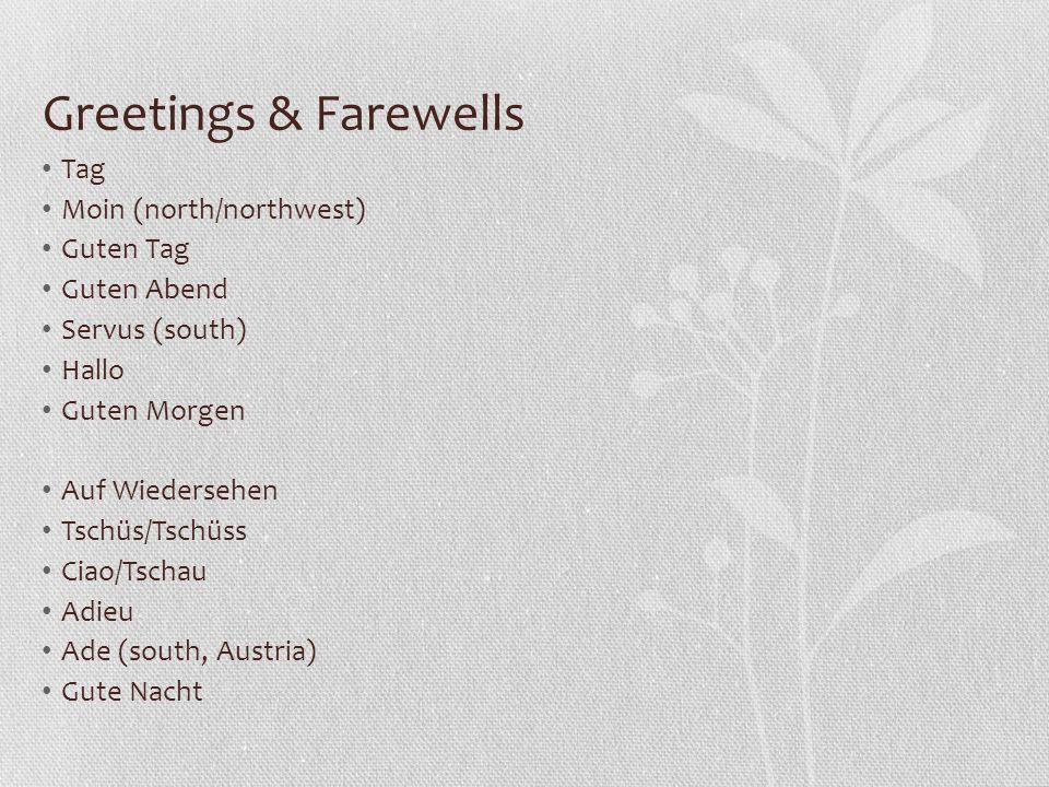 Greetings & Farewells Tag Moin (north/northwest) Guten Tag Guten Abend Servus (south) Hallo Guten Morgen Auf Wiedersehen Tschüs/Tschüss Ciao/Tschau Adieu Ade (south, Austria) Gute Nacht
