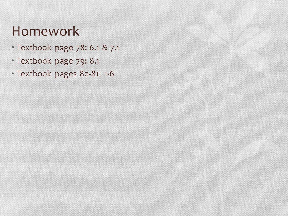 Homework Textbook page 78: 6.1 & 7.1 Textbook page 79: 8.1 Textbook pages 80-81: 1-6
