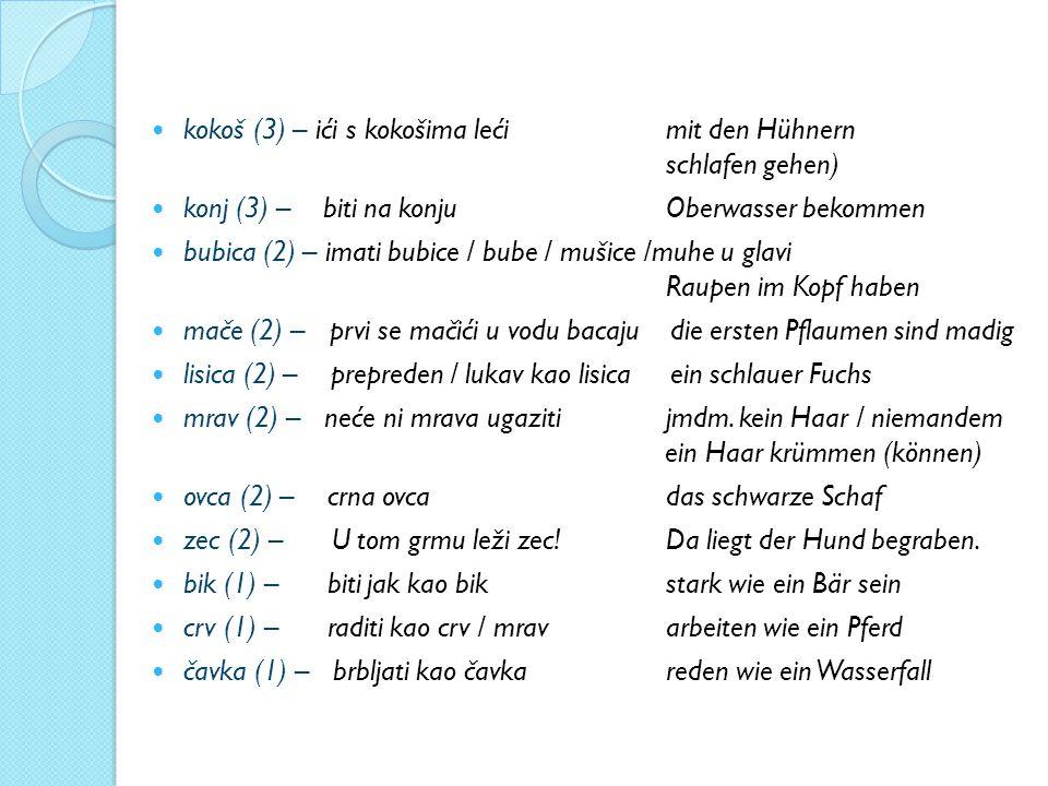 kokoš (3) – ići s kokošima leći mit den Hühnern schlafen gehen) konj (3) – biti na konju Oberwasser bekommen bubica (2) – imati bubice / bube / mušice