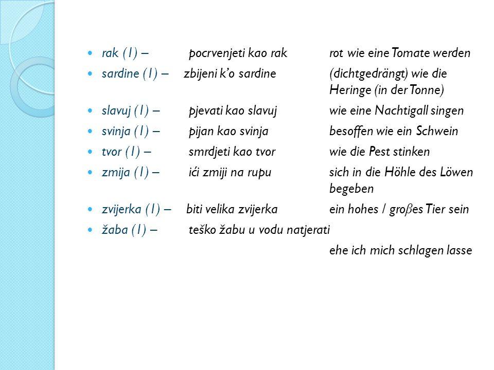 rak (1) – pocrvenjeti kao rak rot wie eine Tomate werden sardine (1) – zbijeni k'o sardine (dichtgedrängt) wie die Heringe (in der Tonne) slavuj (1) – pjevati kao slavuj wie eine Nachtigall singen svinja (1) – pijan kao svinja besoffen wie ein Schwein tvor (1) – smrdjeti kao tvor wie die Pest stinken zmija (1) – ići zmiji na rupu sich in die Höhle des Löwen begeben zvijerka (1) – biti velika zvijerka ein hohes / gro β es Tier sein žaba (1) – teško žabu u vodu natjerati ehe ich mich schlagen lasse