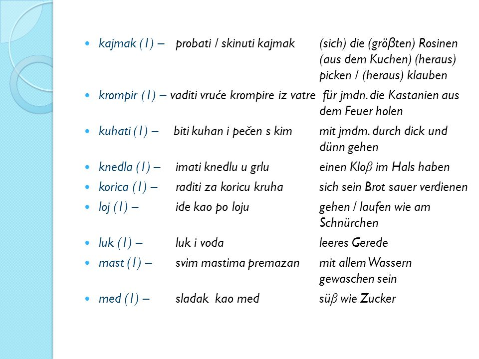 kajmak (1) – probati / skinuti kajmak (sich) die (grö β ten) Rosinen (aus dem Kuchen) (heraus) picken / (heraus) klauben krompir (1) – vaditi vruće krompire iz vatre für jmdn.