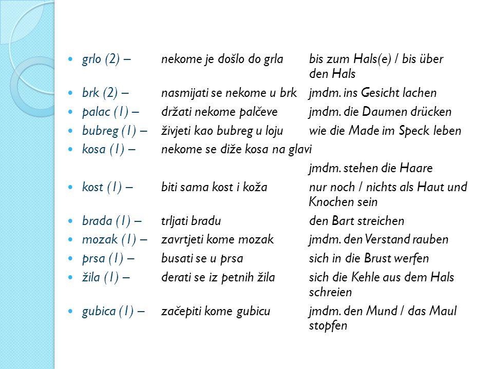 grlo (2) – nekome je došlo do grla bis zum Hals(e) / bis über den Hals brk (2) – nasmijati se nekome u brk jmdm. ins Gesicht lachen palac (1) – držati