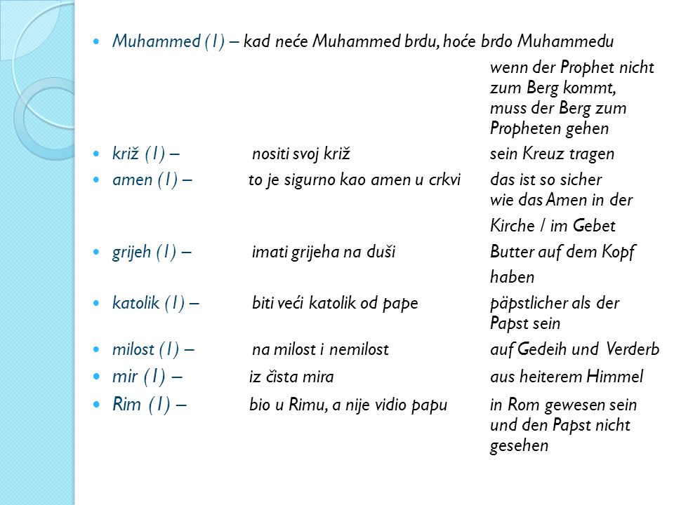 Muhammed (1) – kad neće Muhammed brdu, hoće brdo Muhammedu wenn der Prophet nicht zum Berg kommt, muss der Berg zum Propheten gehen križ (1) – nositi svoj križ sein Kreuz tragen amen (1) – to je sigurno kao amen u crkvi das ist so sicher wie das Amen in der Kirche / im Gebet grijeh (1) – imati grijeha na duši Butter auf dem Kopf haben katolik (1) – biti veći katolik od pape päpstlicher als der Papst sein milost (1) – na milost i nemilost auf Gedeih und Verderb mir (1) – iz čista mira aus heiterem Himmel Rim (1) – bio u Rimu, a nije vidio papu in Rom gewesen sein und den Papst nicht gesehen