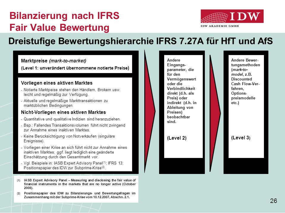 26 Bilanzierung nach IFRS Fair Value Bewertung Dreistufige Bewertungshierarchie IFRS 7.27A für HfT und AfS Marktpreise (mark-to-market) (Level 1: unverändert übernommene notierte Preise ) Andere Eingangs- parameter, die für den Vermögenswert oder die Verbindlichkeit direkt (d.h.