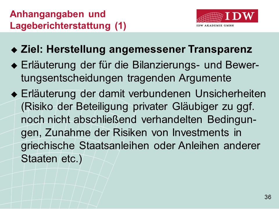 36  Ziel: Herstellung angemessener Transparenz  Erläuterung der für die Bilanzierungs- und Bewer- tungsentscheidungen tragenden Argumente  Erläuterung der damit verbundenen Unsicherheiten (Risiko der Beteiligung privater Gläubiger zu ggf.