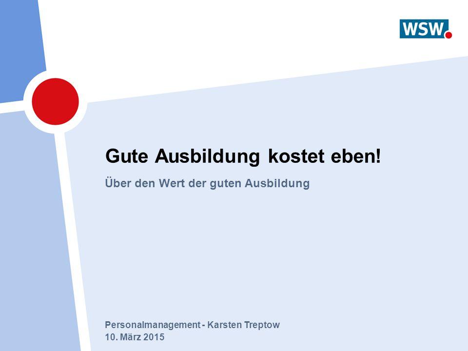 Personalmanagement - Karsten Treptow 10. März 2015 Gute Ausbildung kostet eben! Über den Wert der guten Ausbildung