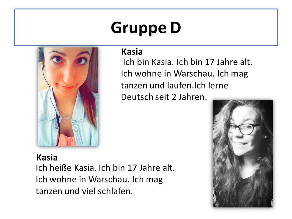 Gruppe D Kasia Ich bin Kasia. Ich bin 17 Jahre alt.
