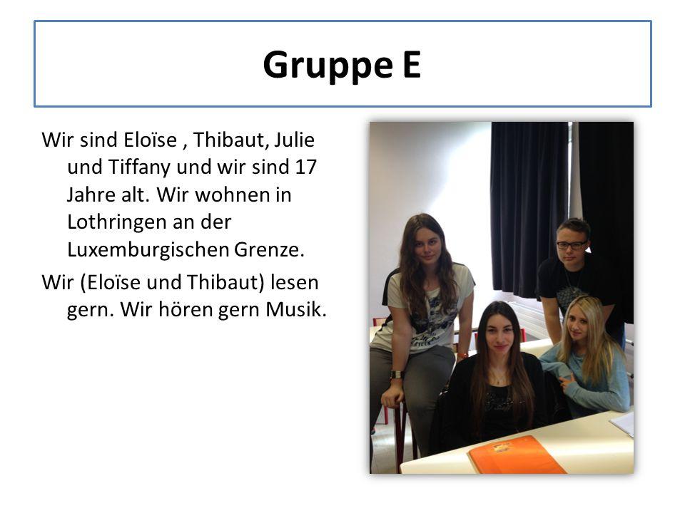 Gruppe E Wir sind Eloïse, Thibaut, Julie und Tiffany und wir sind 17 Jahre alt.