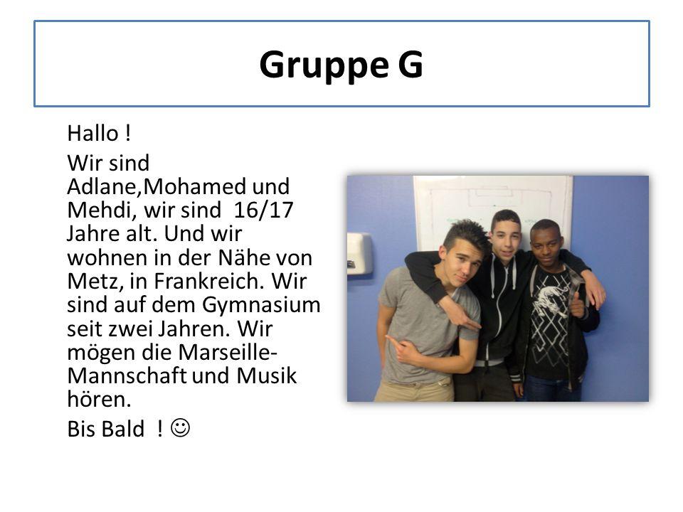 Gruppe G Hallo . Wir sind Adlane,Mohamed und Mehdi, wir sind 16/17 Jahre alt.