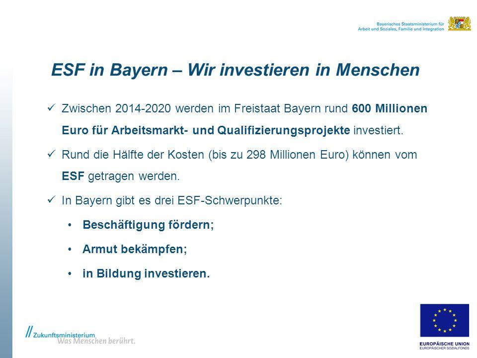 ESF in Bayern – Wir investieren in Menschen Zwischen 2014-2020 werden im Freistaat Bayern rund 600 Millionen Euro für Arbeitsmarkt- und Qualifizierungsprojekte investiert.