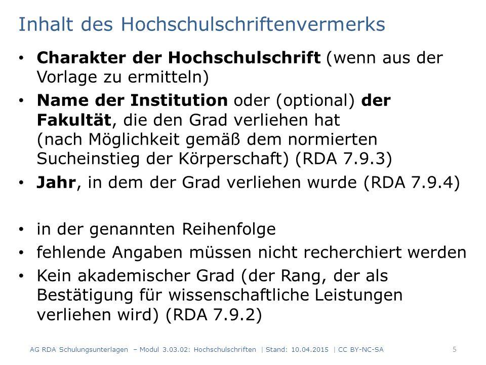Inhalt des Hochschulschriftenvermerks Charakter der Hochschulschrift (wenn aus der Vorlage zu ermitteln) Name der Institution oder (optional) der Fakultät, die den Grad verliehen hat (nach Möglichkeit gemäß dem normierten Sucheinstieg der Körperschaft) (RDA 7.9.3) Jahr, in dem der Grad verliehen wurde (RDA 7.9.4) in der genannten Reihenfolge fehlende Angaben müssen nicht recherchiert werden Kein akademischer Grad (der Rang, der als Bestätigung für wissenschaftliche Leistungen verliehen wird) (RDA 7.9.2) 5 AG RDA Schulungsunterlagen – Modul 3.03.02: Hochschulschriften | Stand: 10.04.2015 | CC BY-NC-SA