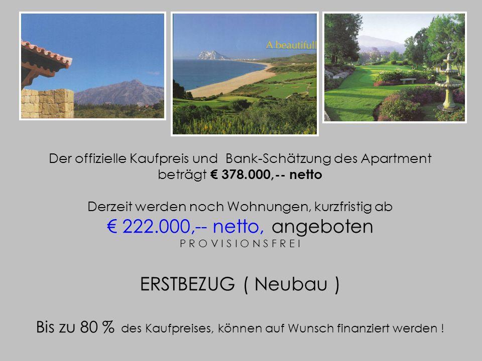 Der offizielle Kaufpreis und Bank-Schätzung des Apartment beträgt € 378.000,-- netto Derzeit werden noch Wohnungen, kurzfristig ab € 222.000,-- netto, angeboten P R O V I S I O N S F R E I ERSTBEZUG ( Neubau ) Bis zu 80 % des Kaufpreises, können auf Wunsch finanziert werden !