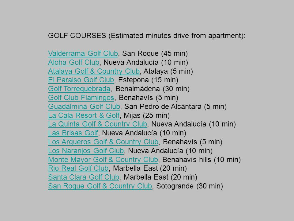 GOLF COURSES (Estimated minutes drive from apartment): Valderrama Golf ClubValderrama Golf Club, San Roque (45 min) Aloha Golf ClubAloha Golf Club, Nueva Andalucía (10 min) Atalaya Golf & Country ClubAtalaya Golf & Country Club, Atalaya (5 min) El Paraiso Golf ClubEl Paraiso Golf Club, Estepona (15 min) Golf TorrequebradaGolf Torrequebrada, Benalmádena (30 min) Golf Club FlamingosGolf Club Flamingos, Benahavís (5 min) Guadalmina Golf ClubGuadalmina Golf Club, San Pedro de Alcántara (5 min) La Cala Resort & GolfLa Cala Resort & Golf, Mijas (25 min) La Quinta Golf & Country ClubLa Quinta Golf & Country Club, Nueva Andalucía (10 min) Las Brisas GolfLas Brisas Golf, Nueva Andalucía (10 min) Los Arqueros Golf & Country ClubLos Arqueros Golf & Country Club, Benahavís (5 min) Los Naranjos Golf ClubLos Naranjos Golf Club, Nueva Andalucía (10 min) Monte Mayor Golf & Country ClubMonte Mayor Golf & Country Club, Benahavís hills (10 min) Rio Real Golf ClubRio Real Golf Club, Marbella East (20 min) Santa Clara Golf ClubSanta Clara Golf Club, Marbella East (20 min) San Rogue Golf & Country ClubSan Rogue Golf & Country Club, Sotogrande (30 min)