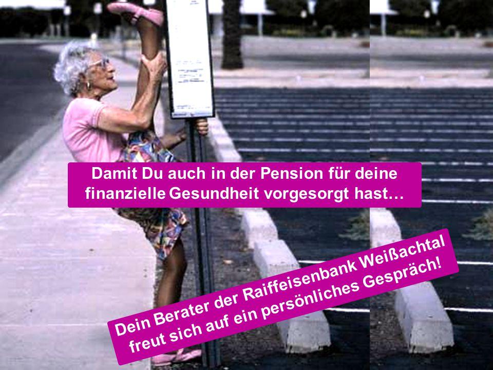 Seite 23 Dein Berater der Raiffeisenbank Weißachtal freut sich auf ein persönliches Gespräch! Damit Du auch in der Pension für deine finanzielle Gesun