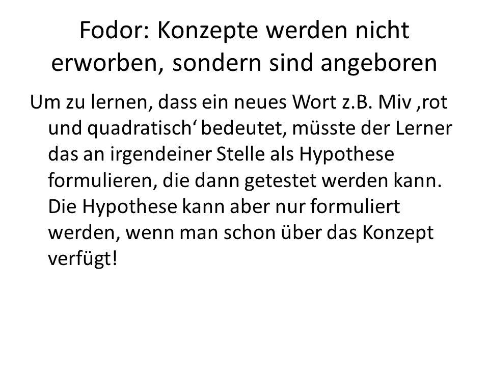 Fodor: Konzepte werden nicht erworben, sondern sind angeboren Um zu lernen, dass ein neues Wort z.B. Miv 'rot und quadratisch' bedeutet, müsste der Le